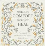 Words to Comfort, Words to Heal : Poems and Meditations for Those Who Grieve - Juliet Mabey
