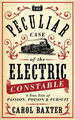 The Peculiar Case of the Electric Constable : A True Tale of Passion, Poison and Pursuit - Carol Baxter