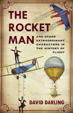 The Rocket Man : And Other Extraordinary Characters from the History of Flight - David Darling