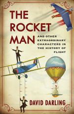 The Rocket Man : And Other Extraordinary Characters in the History of Flight - David Darling