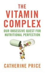 The Vitamin Complex : Our Obsessive Quest for Nutritional Perfection - Catherine Price