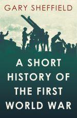 A Short History of the First World War - Gary Sheffield