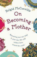 On Becoming a Mother : Welcoming Your New Baby and Your New Life with Wisdom from Around the World - Brigid McConville