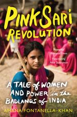 Pink Sari Revolution : A Tale of Women and Power in the Badlands of India - Amana Fontanella-Khan