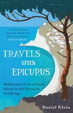Travels with Epicurus : Meditations from a Greek Island on the Pleasures of Old Age - Daniel Klein