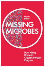 Missing Microbes : How Killing Bacteria Creates Modern Plagues - Martin Blaser