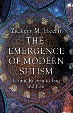 The Emergence of Modern Shi'ism : Islamic Reform in Iraq and Iran - Zackery M. Heern
