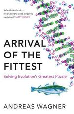 The Arrival of the Fittest : Solving Evolution's Greatest Puzzle - Andreas Wagner