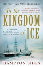 In the Kingdom of Ice : The Grand and Terrible Polar Voyage of the USS Jeanette - Hampton Sides