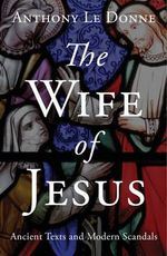 The Wife of Jesus : Ancient Texts and Modern Scandals - Anthony Le Donne