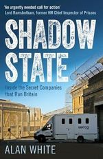 Shadow State : Inside the Secret Companies That Run Britain - Alan White