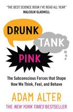 Drunk Tank Pink : The Subconscious Forces That Shape How We Think, Feel, and Behave - Adam Alter