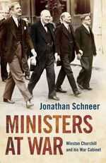 Ministers at War : Winston Churchill and His War Cabinet - Jonathan Schneer
