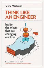 Think Like an Engineer : Inside the Minds That are Changing Our Lives - Guru Madhavan