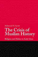 The Crisis of Muslim History : Religion and Politics in Early Islam - Mahmoud Ayoub