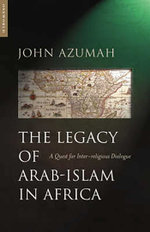 The Legacy of Arab-Islam In Africa : A Quest for Inter-religious Dialogue - John Alembillah Azumah