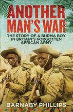 Another Man's War : The Story of a Burma Boy in Britain's Forgotten African Army - Barnaby Phillips