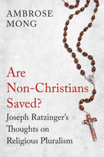 Are Non-Christians Saved? : Joseph Ratzinger's Thoughts on Religious Pluralism - Ambrose Mong
