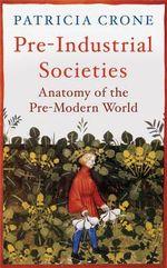 Pre-Industrial Societies : Anatomy of the Pre-Modern World - Patricia Crone