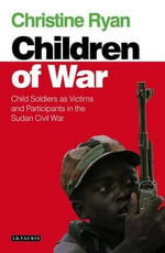 The Children of War : Child Soldiers as Victims and Participants in the Sudan Civil War - Christine Ryan