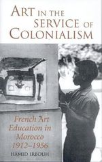 Art in the Service of Colonialism : French Art Education in Morocco 1912-1956 - Hamid Irbouh