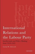 International Relations and the Labour Party : Intellectuals and Policy Making from 1918-1945 - Lucian M. Ashworth