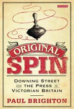 Original Spin : Downing Street and the Press in Victorian Britain - Paul Brighton