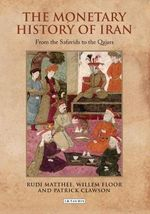 The Monetary History of Iran : From the Safavids to the Qajars - Rudi Matthee