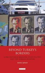Beyond Turkey's Borders : Long-distance Kemalism, State Politics and the Turkish Diaspora - Banu Senay