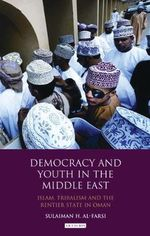 Democracy and Youth in the Middle East : Islam, Tribalism and the Rentier State in Oman - Sulaiman Al-Farsi