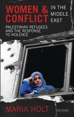 Women and Conflict in the Middle East : Palestinian Refugees and the Response to Violence - Maria Holt