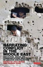Narrating Conflict in the Middle East : Discourse, Image and Communications Practices in Lebanon and Palestine - Dina Matar