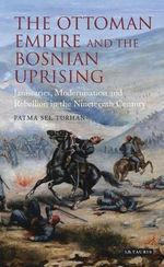 The Ottoman Empire and the Bosnian Uprising : Janissaries, Modernisation and Rebellion in the Nineteenth Century - Fatma Sel Turhan