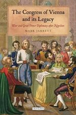 The Congress of Vienna and Its Legacy : War and Great Power Diplomacy After Napoleon - Mark Jarrett