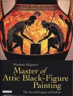 Master of Attic Black Figure Painting : The Art and Legacy of Exekias - Elizabeth Moignard