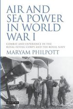 Air and Sea Power in World War I : Combat and Experience in the Royal Flying Corps and the Royal Navy - Maryam Philpott