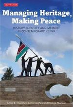 Managing Heritage, Making Peace : History, Identity and Memory in Contemporary Kenya - Annie E. Coombes