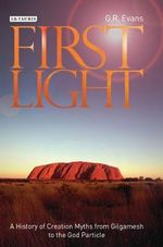 First Light : A History of Creation Myths from Gilgamesh to the God-particle - G. R. Evans