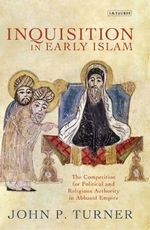 Inquisition in Early Islam : The Competition for Political and Religious Authority in the Abbasid Empire - John P. Turner