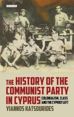History of the Communist Party in Cyprus : Colonialism, Class and the Cypriot Left - Yiannos Katsourides