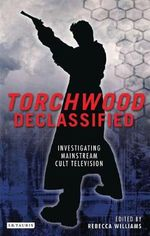 Torchwood Declassified : Investigating Mainstream Cult Television