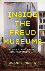 Inside the Freud Museums : Art, Curating and Site-Responsivity - Joanne Morra