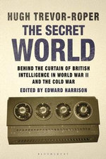The Secret World : Behind the Curtain of British Intelligence in World War II and the Cold War - Hugh Trevor-Roper