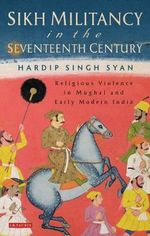 Sikh Militancy in the Seventeenth Century : Religous Violence in Mughal and Early Modern India - Hardip Singh Syan