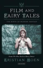 Film and Fairy Tales : The Birth of Modern Fantasy - Kristian Moen