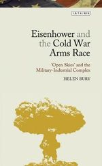 Eisenhower and the Military-industrial Complex : 'Open Skies' and the Cold War Arms Race - Helen Bury
