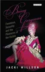 Being Gorgeous : Feminism, Sexuality and the Pleasures of the Visual - Jacki Willson