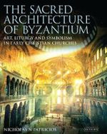 The Sacred Architecture of Byzantium : Art, Liturgy and Symbolism in Early Christian Churches - Nicholas N. Patricios