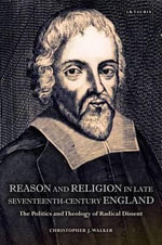 Reason and Religion in Late Seventeenth-Century England : The Politics and Theology of Radical Dissent - Christopher J. Walker