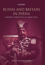 Russia and Britain in Persia : Imperial Ambitions in Qajar Iran - Firuz Kazemzadeh